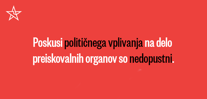 Poskusi političnega vplivanja na delo preiskovalnih organov so nedopustni!